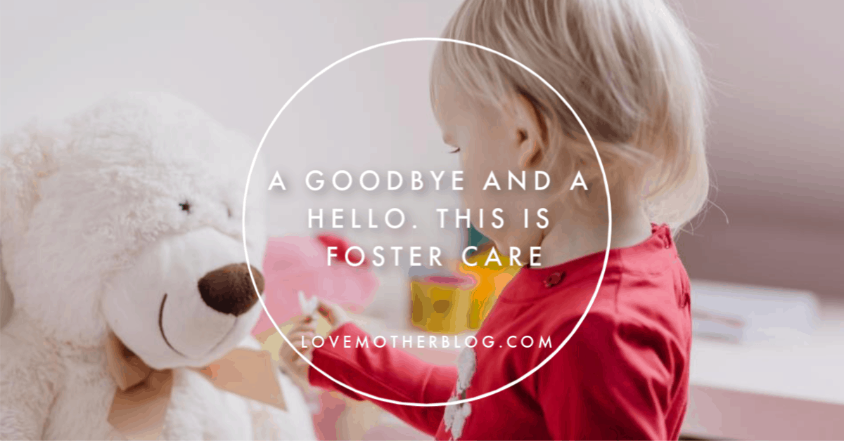 A Goodbye and a Hello. This is Foster Care