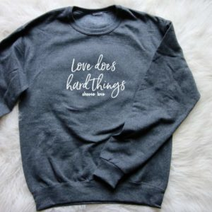 """LOVE DOES HARD THINGS…choose love"" Sweatshirt"