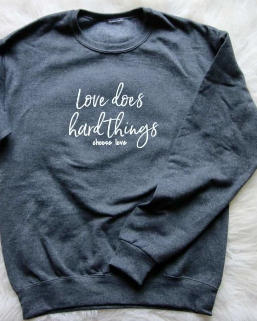 love does hard things choose love sweatshirt