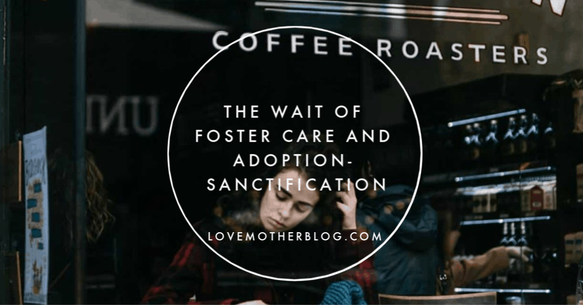 The Wait of Foster Care and Adoption- Sanctification