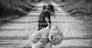 How to say YES to the Unknowns – Foster Care & Adoption