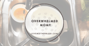 Are you an overwhelmed mom?