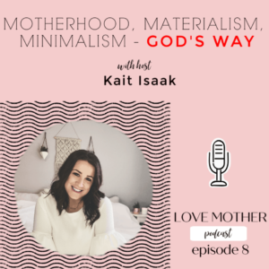 Love Mother Podcast Ep.8 -Motherhood, Materialism and Minimalism God's Way