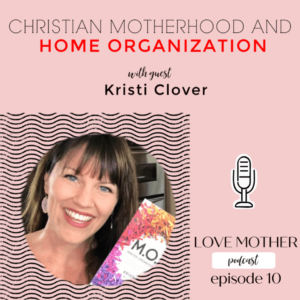 Love Mother Podcast Ep.10 – Christian Motherhood and Home Organization