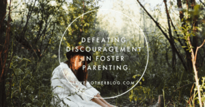 6 ways to Defeating Discouragement in Foster Parenting